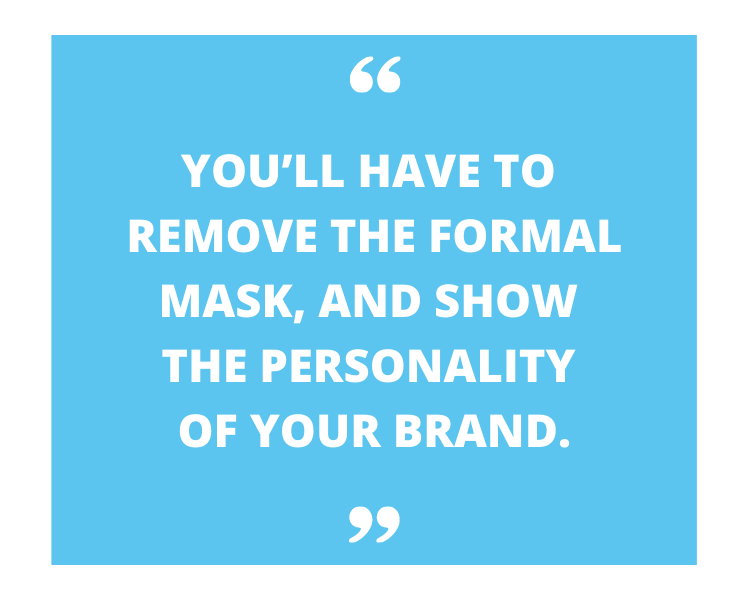 you'll have to remove the formal mask, and show the personality of your brand quote